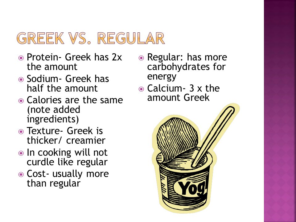  Protein- Greek has 2x the amount  Sodium- Greek has half the amount  Calories are the same (note added ingredients)  Texture- Greek is thicker/ creamier  In cooking will not curdle like regular  Cost- usually more than regular  Regular: has more carbohydrates for energy  Calcium- 3 x the amount Greek