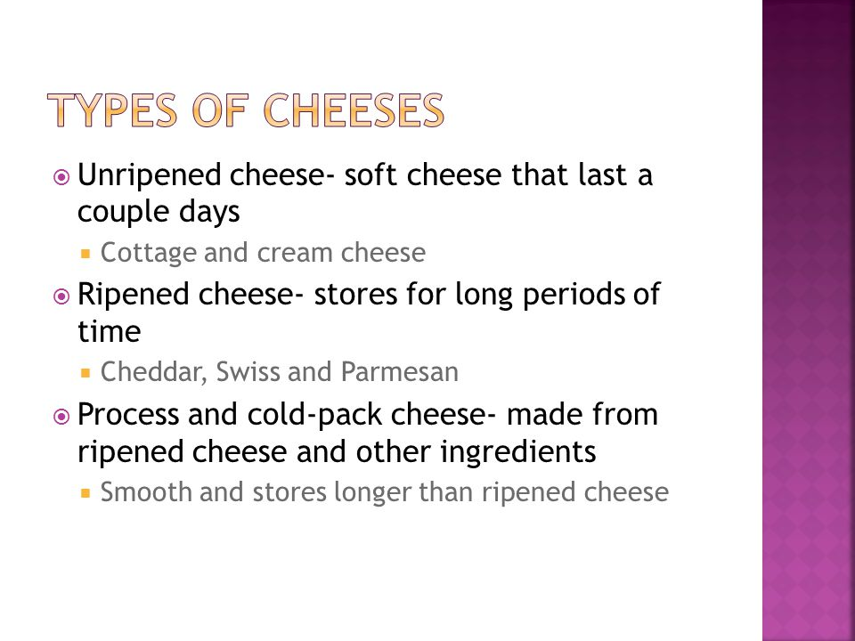  Unripened cheese- soft cheese that last a couple days  Cottage and cream cheese  Ripened cheese- stores for long periods of time  Cheddar, Swiss and Parmesan  Process and cold-pack cheese- made from ripened cheese and other ingredients  Smooth and stores longer than ripened cheese