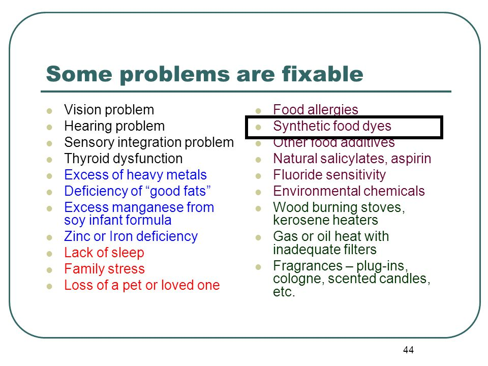 44 Some problems are fixable Vision problem Hearing problem Sensory integration problem Thyroid dysfunction Excess of heavy metals Deficiency of good fats Excess manganese from soy infant formula Zinc or Iron deficiency Lack of sleep Family stress Loss of a pet or loved one Food allergies Synthetic food dyes Other food additives Natural salicylates, aspirin Fluoride sensitivity Environmental chemicals Wood burning stoves, kerosene heaters Gas or oil heat with inadequate filters Fragrances – plug-ins, cologne, scented candles, etc.