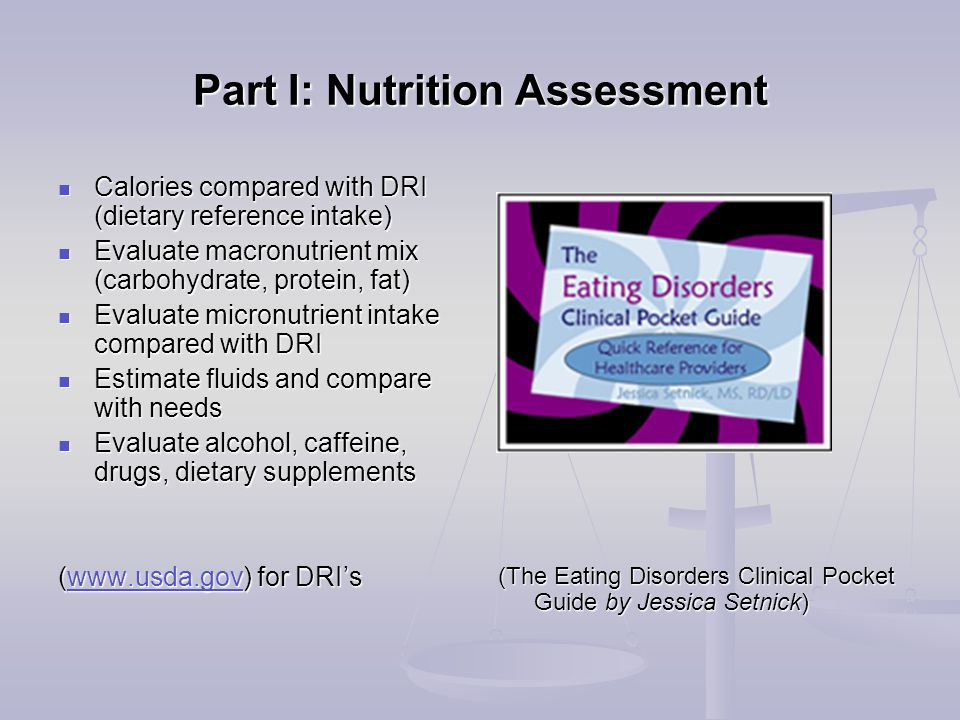 Part I: Nutrition Assessment Calories compared with DRI (dietary reference intake) Calories compared with DRI (dietary reference intake) Evaluate macronutrient mix (carbohydrate, protein, fat) Evaluate macronutrient mix (carbohydrate, protein, fat) Evaluate micronutrient intake compared with DRI Evaluate micronutrient intake compared with DRI Estimate fluids and compare with needs Estimate fluids and compare with needs Evaluate alcohol, caffeine, drugs, dietary supplements Evaluate alcohol, caffeine, drugs, dietary supplements (www.usda.gov) for DRI's www.usda.gov (The Eating Disorders Clinical Pocket Guide by Jessica Setnick)