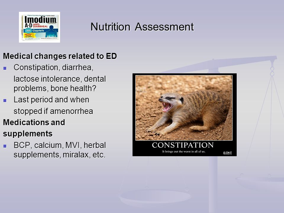 Nutrition Assessment Medical changes related to ED Constipation, diarrhea, Constipation, diarrhea, lactose intolerance, dental problems, bone health.