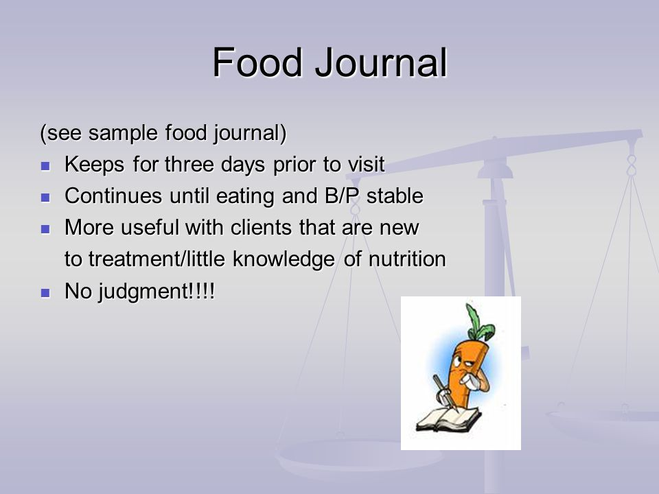 Food Journal (see sample food journal) Keeps for three days prior to visit Keeps for three days prior to visit Continues until eating and B/P stable Continues until eating and B/P stable More useful with clients that are new More useful with clients that are new to treatment/little knowledge of nutrition No judgment!!!.