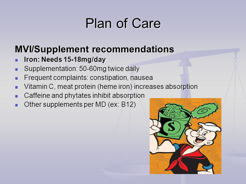 Plan of Care MVI/Supplement recommendations Iron: Needs 15-18mg/day Iron: Needs 15-18mg/day Supplementation: 50-60mg twice daily Supplementation: 50-60mg twice daily Frequent complaints: constipation, nausea Frequent complaints: constipation, nausea Vitamin C, meat protein (heme iron) increases absorption Vitamin C, meat protein (heme iron) increases absorption Caffeine and phytates inhibit absorption Caffeine and phytates inhibit absorption Other supplements per MD (ex: B12) Other supplements per MD (ex: B12)