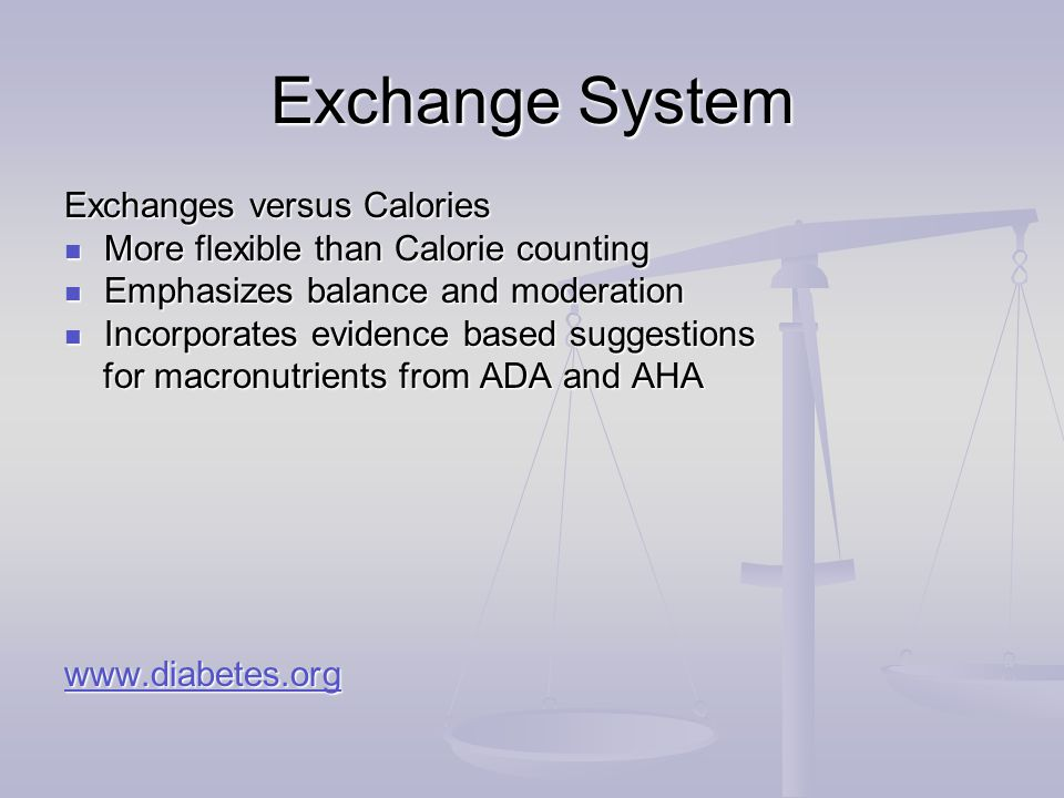 Exchange System Exchanges versus Calories More flexible than Calorie counting More flexible than Calorie counting Emphasizes balance and moderation Emphasizes balance and moderation Incorporates evidence based suggestions Incorporates evidence based suggestions for macronutrients from ADA and AHA for macronutrients from ADA and AHA www.diabetes.org
