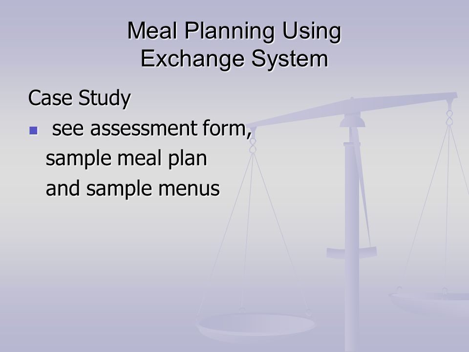 Meal Planning Using Exchange System Case Study see assessment form, see assessment form, sample meal plan and sample menus