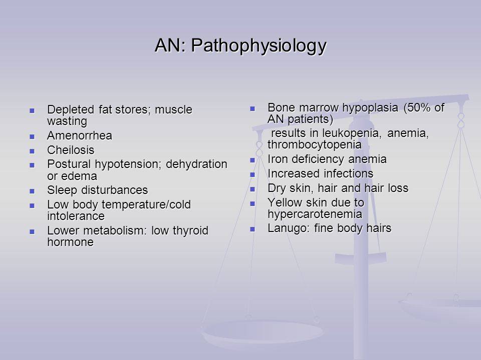AN: Pathophysiology Depleted fat stores; muscle wasting Depleted fat stores; muscle wasting Amenorrhea Amenorrhea Cheilosis Cheilosis Postural hypotension; dehydration or edema Postural hypotension; dehydration or edema Sleep disturbances Sleep disturbances Low body temperature/cold intolerance Low body temperature/cold intolerance Lower metabolism: low thyroid hormone Lower metabolism: low thyroid hormone Bone marrow hypoplasia (50% of AN patients) results in leukopenia, anemia, thrombocytopenia Iron deficiency anemia Increased infections Dry skin, hair and hair loss Yellow skin due to hypercarotenemia Lanugo: fine body hairs