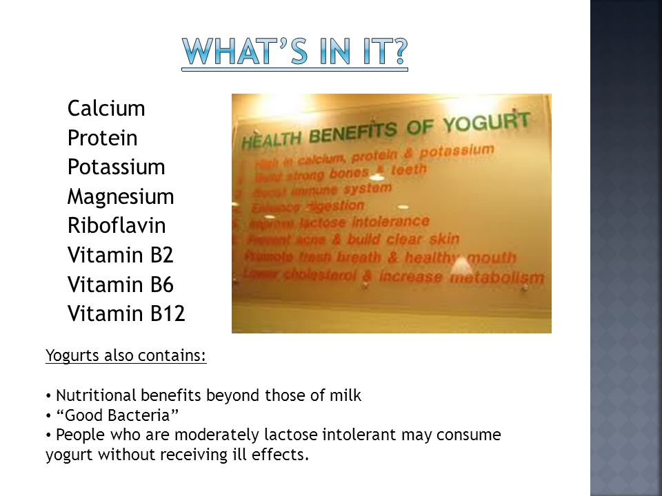 Calcium Protein Potassium Magnesium Riboflavin Vitamin B2 Vitamin B6 Vitamin B12 Yogurts also contains: Nutritional benefits beyond those of milk Good Bacteria People who are moderately lactose intolerant may consume yogurt without receiving ill effects.