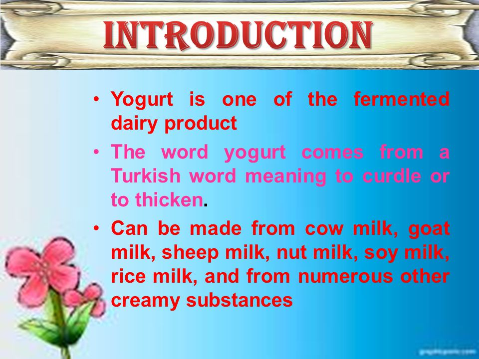 Yogurt is one of the fermented dairy product The word yogurt comes from a Turkish word meaning to curdle or to thicken.