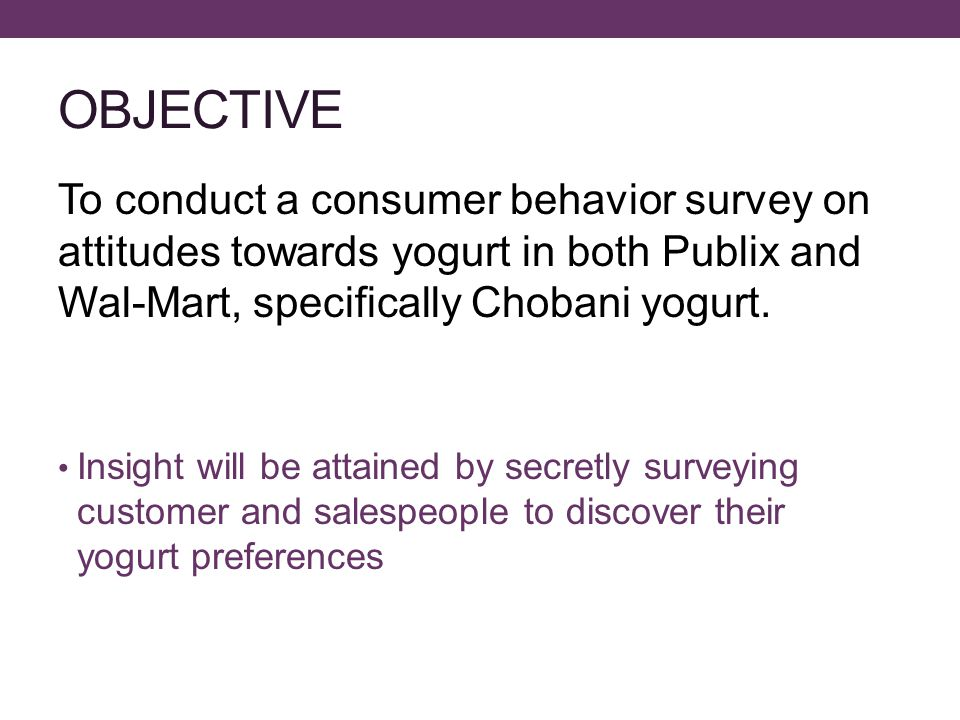 GENERAL ASSESSMENT Publix Organized yogurt by brand and style Offered sales specials Offered a wide variety of yogurt Wal-Mart Very similar to Publix Organized yogurt by brand and style Offered a wide variety of yogurt