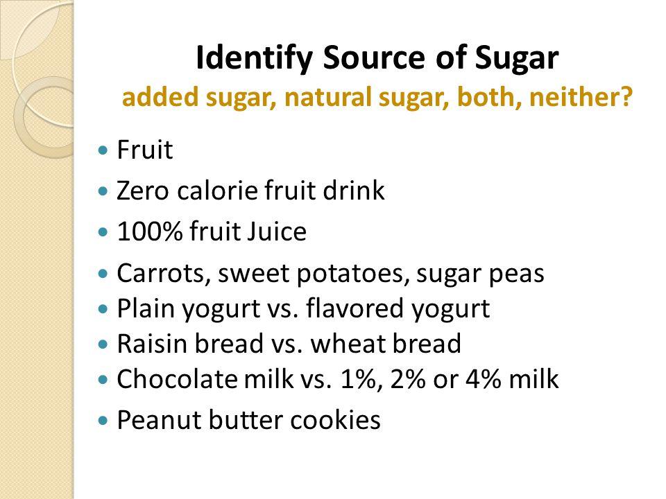 Identify Source of Sugar added sugar, natural sugar, both, neither? Fruit Zero calorie fruit drink 100% fruit Juice Carrots, sweet potatoes, sugar pea