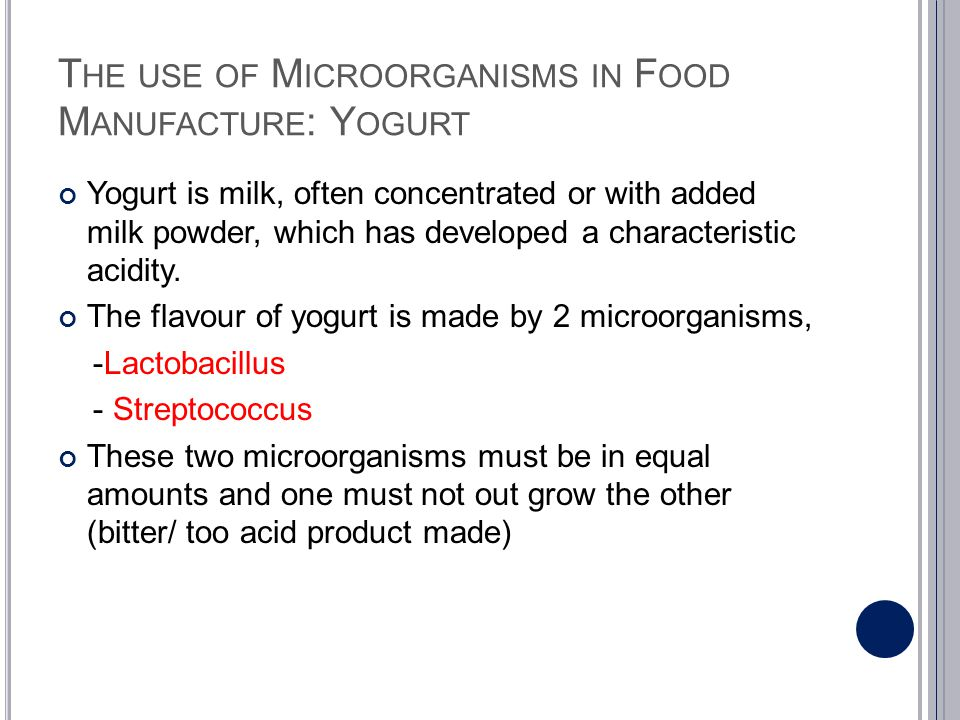 T HE USE OF M ICROORGANISMS IN F OOD M ANUFACTURE : Y OGURT Yogurt is milk, often concentrated or with added milk powder, which has developed a charac