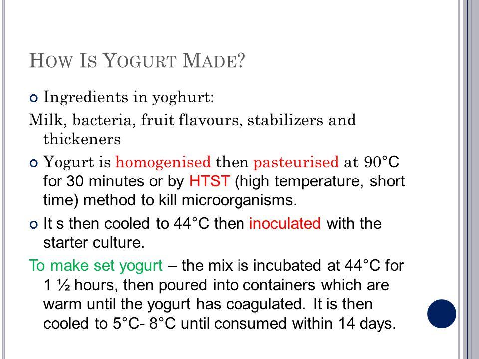 H OW I S Y OGURT M ADE ? Ingredients in yoghurt: Milk, bacteria, fruit flavours, stabilizers and thickeners Yogurt is homogenised then pasteurised at