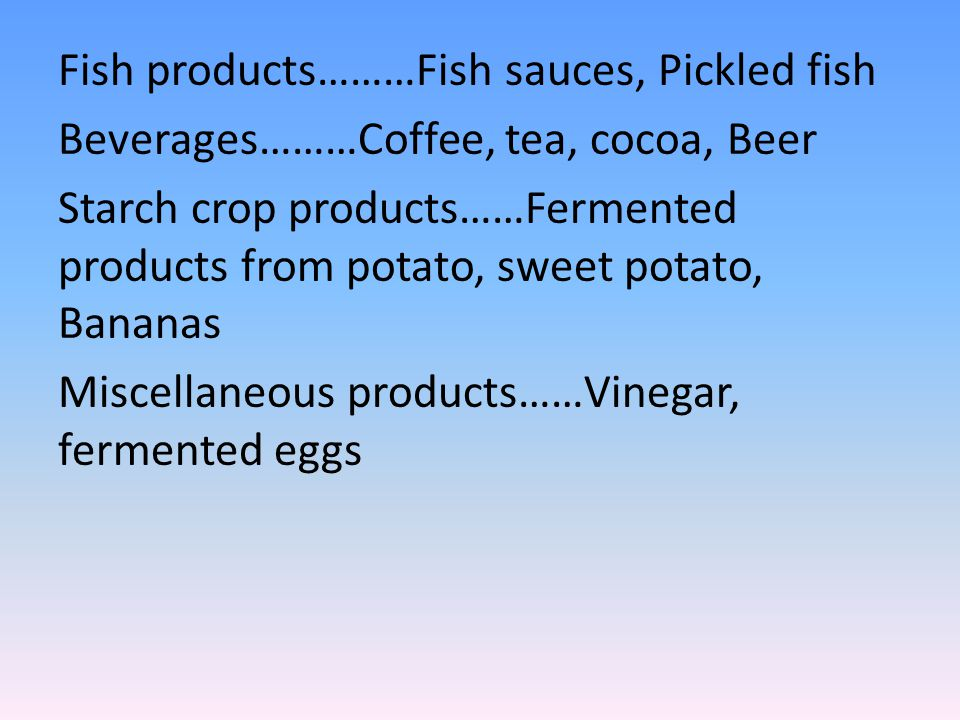 Fish products………Fish sauces, Pickled fish Beverages………Coffee, tea, cocoa, Beer Starch crop products……Fermented products from potato, sweet potato, Bananas Miscellaneous products……Vinegar, fermented eggs