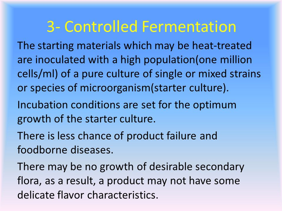 3- Controlled Fermentation The starting materials which may be heat-treated are inoculated with a high population(one million cells/ml) of a pure culture of single or mixed strains or species of microorganism(starter culture).