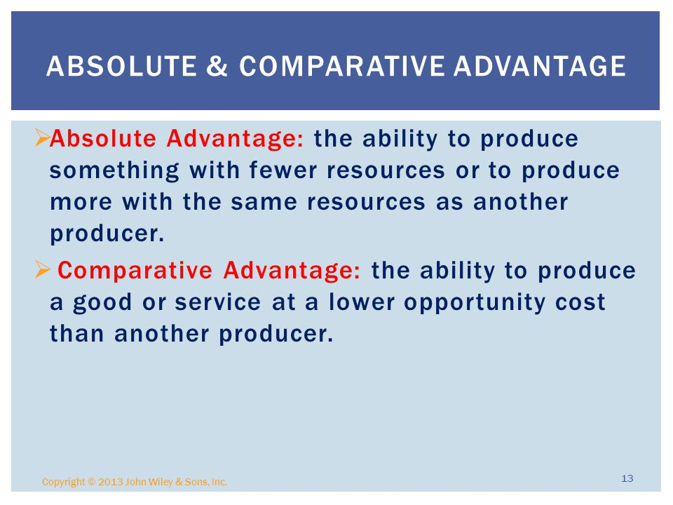  Absolute Advantage: the ability to produce something with fewer resources or to produce more with the same resources as another producer.
