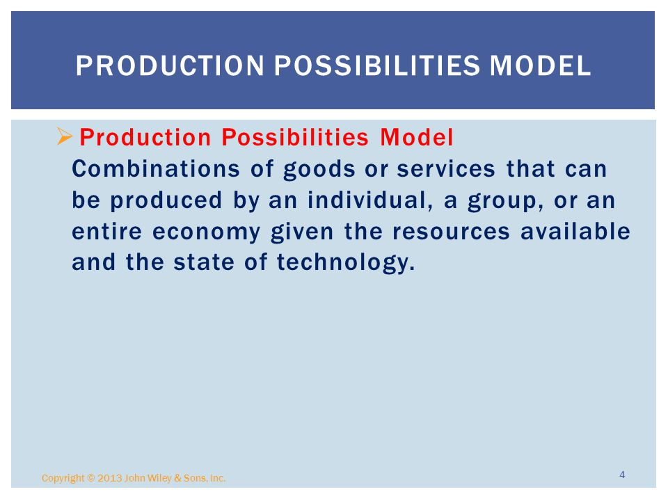  Production Possibilities Model Combinations of goods or services that can be produced by an individual, a group, or an entire economy given the resources available and the state of technology.