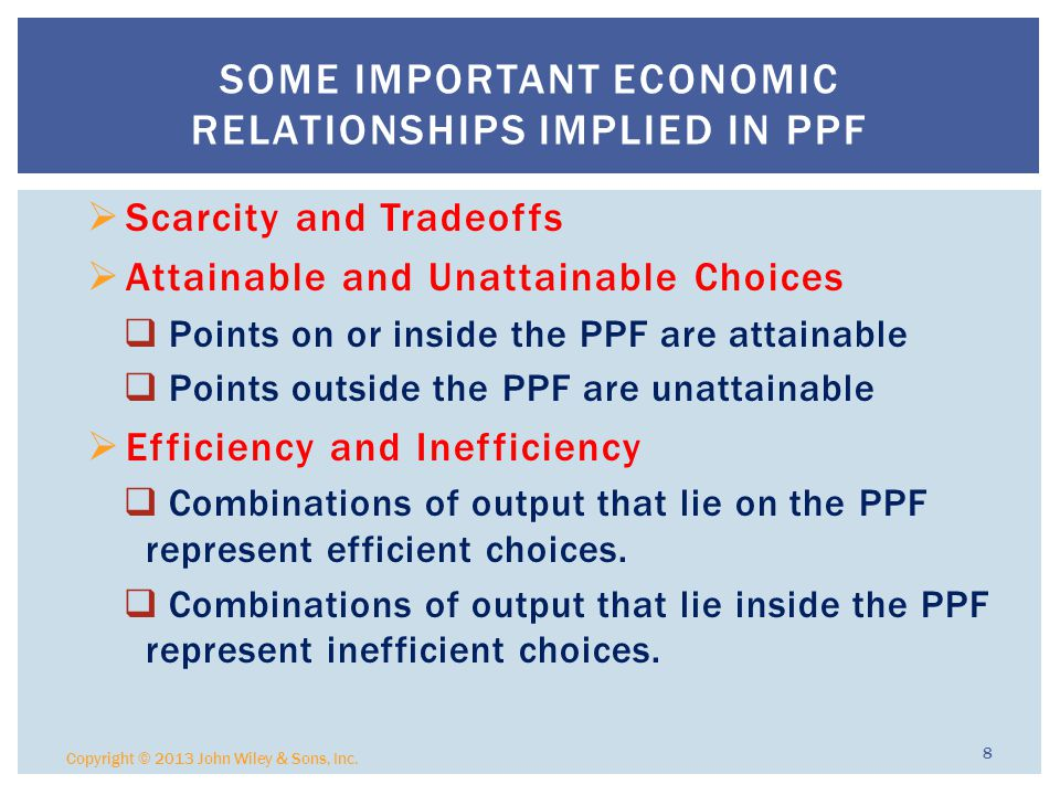  Scarcity and Tradeoffs  Attainable and Unattainable Choices  Points on or inside the PPF are attainable  Points outside the PPF are unattainable  Efficiency and Inefficiency  Combinations of output that lie on the PPF represent efficient choices.