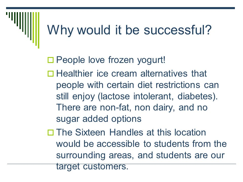 Why would it be successful?  People love frozen yogurt!  Healthier ice cream alternatives that people with certain diet restrictions can still enjoy