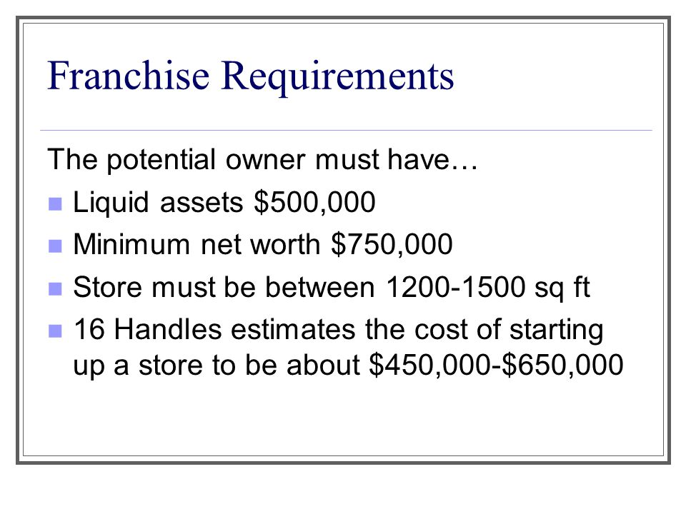 Franchise Requirements The potential owner must have… Liquid assets $500,000 Minimum net worth $750,000 Store must be between 1200-1500 sq ft 16 Handl