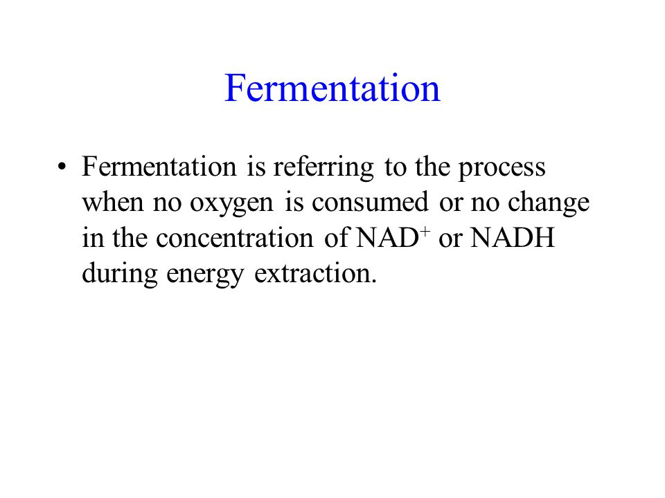 Fermentation Fermentation is referring to the process when no oxygen is consumed or no change in the concentration of NAD + or NADH during energy extraction.