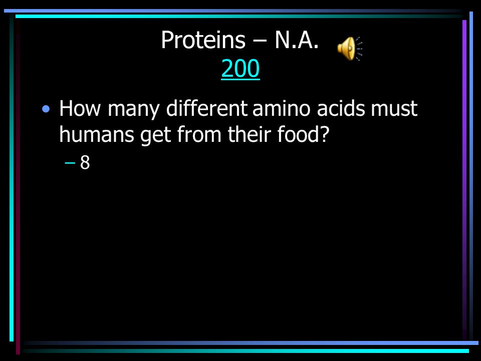 Proteins – N.A. 100 100 What are the small units that make up proteins; there are 20 total.