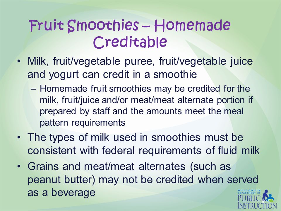 Fruit Smoothies – Homemade Creditable Milk, fruit/vegetable puree, fruit/vegetable juice and yogurt can credit in a smoothie –Homemade fruit smoothies