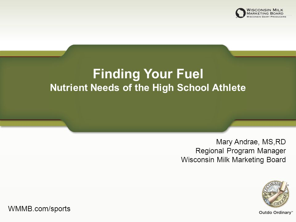 Finding Your Fuel Nutrient Needs of the High School Athlete Mary Andrae, MS,RD Regional Program Manager Wisconsin Milk Marketing Board WMMB.com/sports