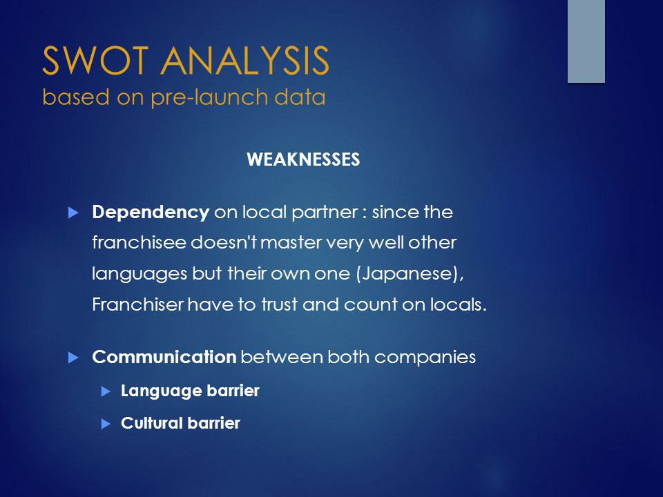 SWOT ANALYSIS based on pre-launch data WEAKNESSES  Dependency on local partner : since the franchisee doesn't master very well other languages but th