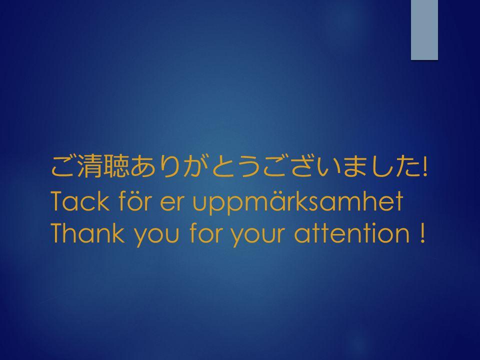 ご清聴ありがとうございました ! Tack för er uppmärksamhet Thank you for your attention !