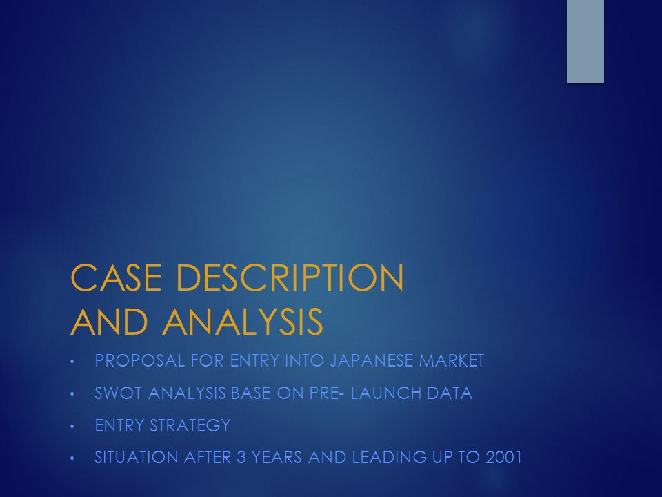 CASE DESCRIPTION AND ANALYSIS PROPOSAL FOR ENTRY INTO JAPANESE MARKET SWOT ANALYSIS BASE ON PRE- LAUNCH DATA ENTRY STRATEGY SITUATION AFTER 3 YEARS AN