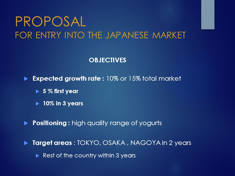 PROPOSAL FOR ENTRY INTO THE JAPANESE MARKET OBJECTIVES  Expected growth rate : 10% or 15% total market  5 % first year  10% in 3 years  Positionin