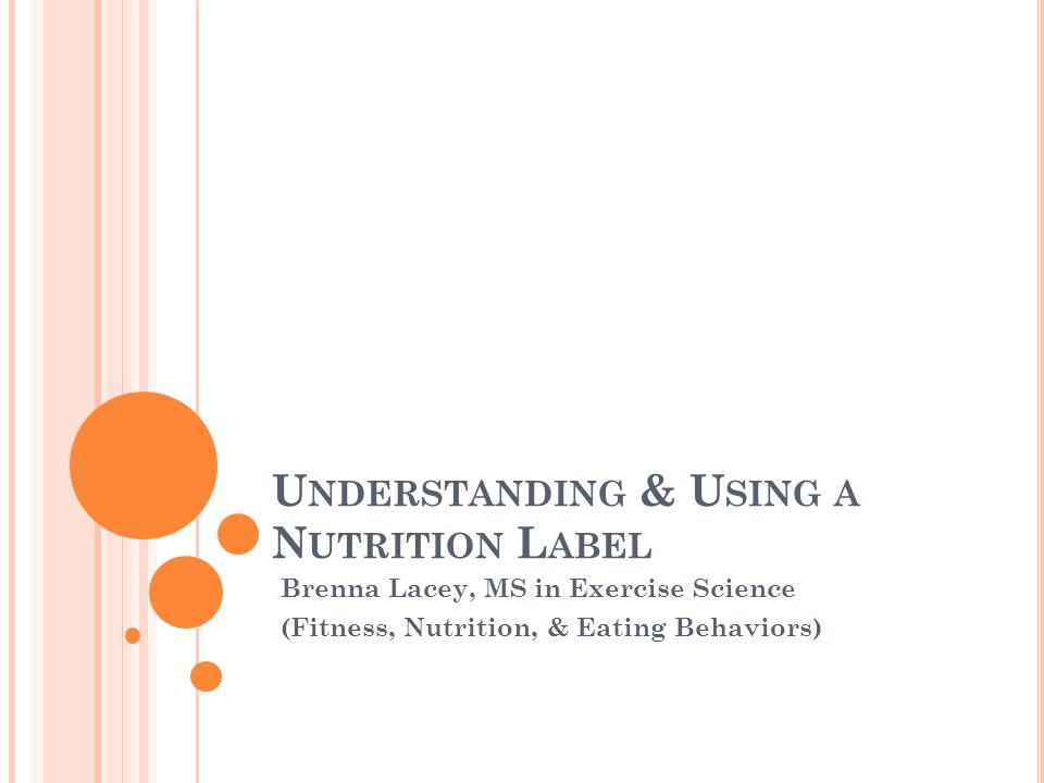 U NDERSTANDING & U SING A N UTRITION L ABEL Brenna Lacey, MS in Exercise Science (Fitness, Nutrition, & Eating Behaviors)