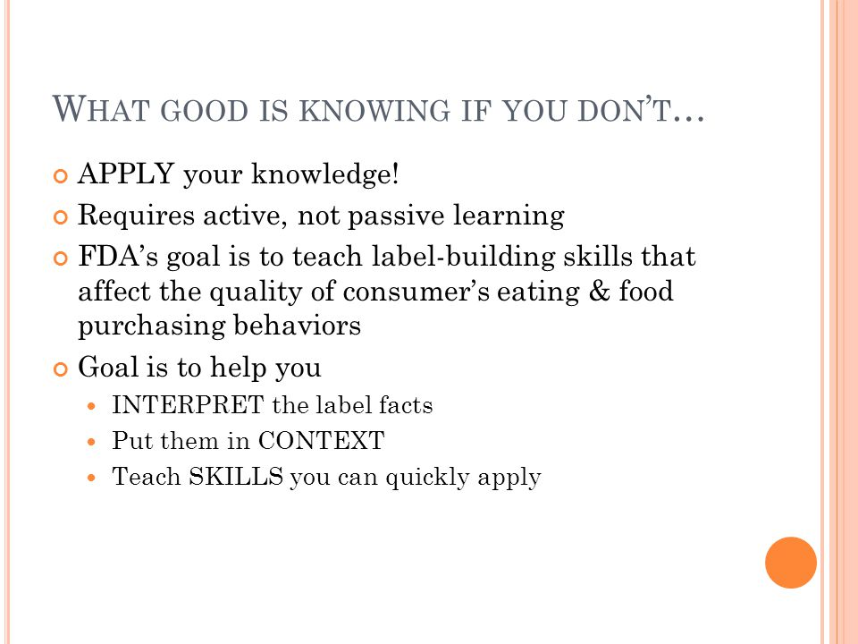 W HAT GOOD IS KNOWING IF YOU DON ' T … APPLY your knowledge! Requires active, not passive learning FDA's goal is to teach label-building skills that a