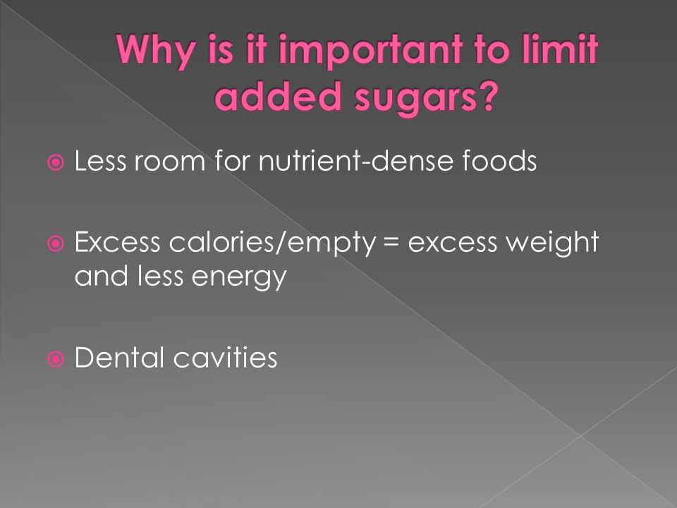  Less room for nutrient-dense foods  Excess calories/empty = excess weight and less energy  Dental cavities