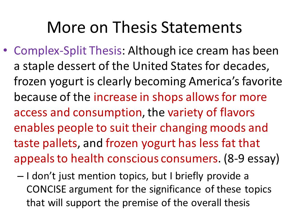 Complex-Split Thesis: Although ice cream has been a staple dessert of the United States for decades, frozen yogurt is clearly becoming America's favorite because of the increase in shops allows for more access and consumption, the variety of flavors enables people to suit their changing moods and taste pallets, and frozen yogurt has less fat that appeals to health conscious consumers.