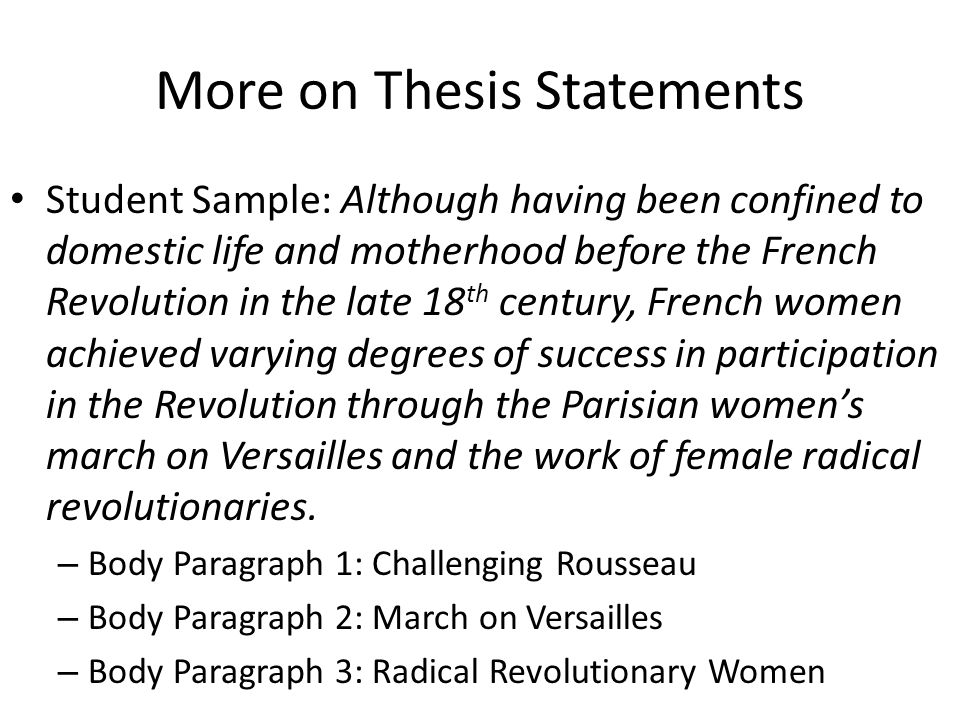 More on Thesis Statements Student Sample: Although having been confined to domestic life and motherhood before the French Revolution in the late 18 th century, French women achieved varying degrees of success in participation in the Revolution through the Parisian women's march on Versailles and the work of female radical revolutionaries.
