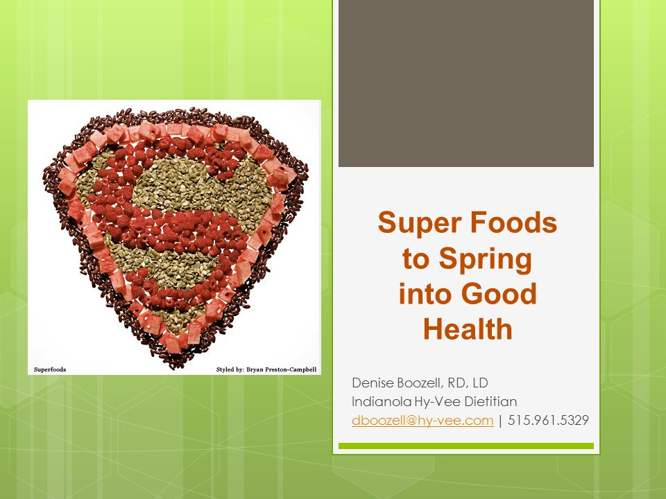 Super Foods to Spring into Good Health Denise Boozell, RD, LD Indianola Hy-Vee Dietitian dboozell@hy-vee.comdboozell@hy-vee.com | 515.961.5329