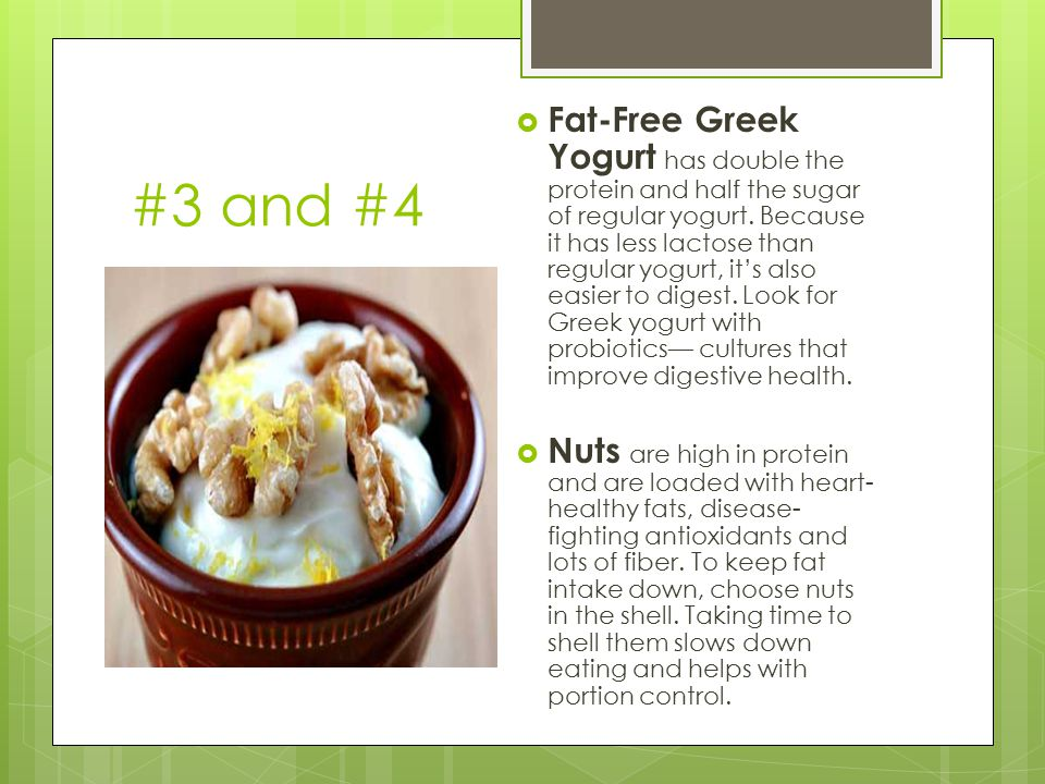 #3 and #4  Fat-Free Greek Yogurt has double the protein and half the sugar of regular yogurt. Because it has less lactose than regular yogurt, it's a