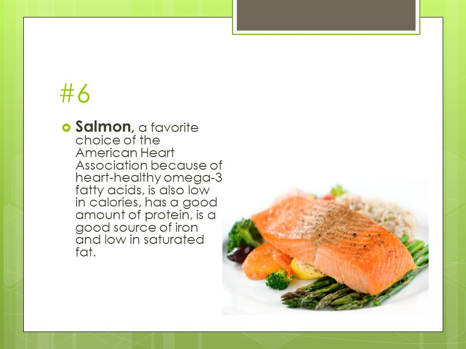 #6  Salmon, a favorite choice of the American Heart Association because of heart-healthy omega-3 fatty acids, is also low in calories, has a good amo