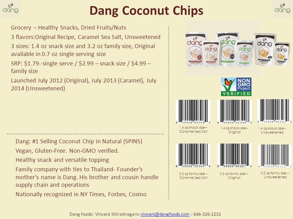 Dang Coconut Chips Grocery – Healthy Snacks, Dried Fruits/Nuts 3 flavors:Original Recipe, Caramel Sea Salt, Unsweetened 3 sizes: 1.4 oz snack size and 3.2 oz family size, Original available in 0.7 oz single serving size SRP: $1.79- single serve / $2.99 – snack size / $4.99 – family size Launched July 2012 (Original), July 2013 (Caramel), July 2014 (Unsweetened) Dang: #1 Selling Coconut Chip in Natural (SPINS) Vegan, Gluten-Free.