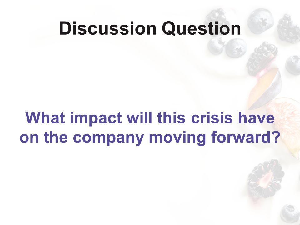 Discussion Question What impact will this crisis have on the company moving forward