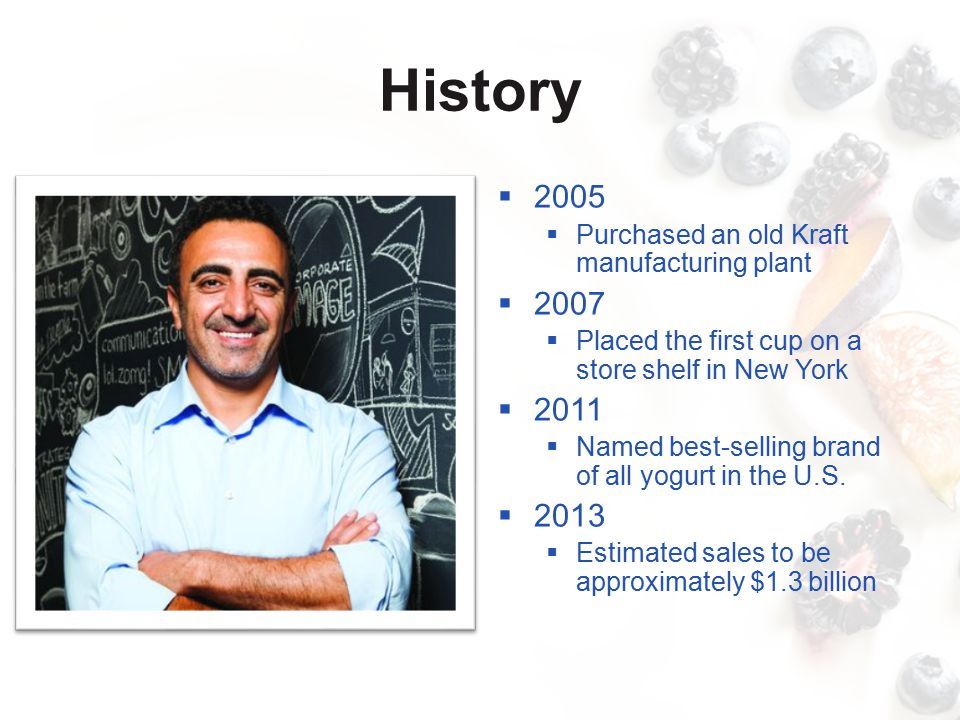 History  2005  Purchased an old Kraft manufacturing plant  2007  Placed the first cup on a store shelf in New York  2011  Named best-selling brand of all yogurt in the U.S.