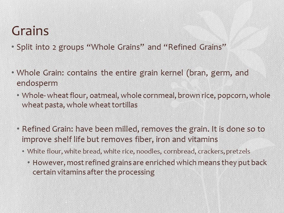 Grains Split into 2 groups Whole Grains and Refined Grains Whole Grain: contains the entire grain kernel (bran, germ, and endosperm Whole- wheat flour, oatmeal, whole cornmeal, brown rice, popcorn, whole wheat pasta, whole wheat tortillas Refined Grain: have been milled, removes the grain.