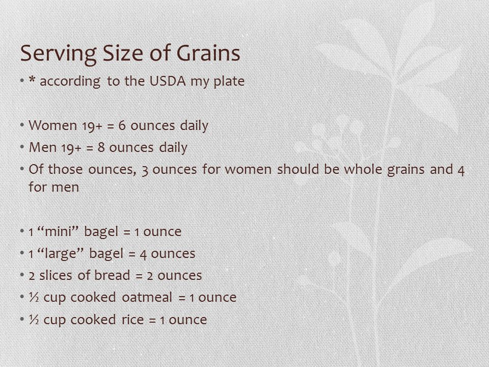 Serving Size of Grains * according to the USDA my plate Women 19+ = 6 ounces daily Men 19+ = 8 ounces daily Of those ounces, 3 ounces for women should be whole grains and 4 for men 1 mini bagel = 1 ounce 1 large bagel = 4 ounces 2 slices of bread = 2 ounces ½ cup cooked oatmeal = 1 ounce ½ cup cooked rice = 1 ounce