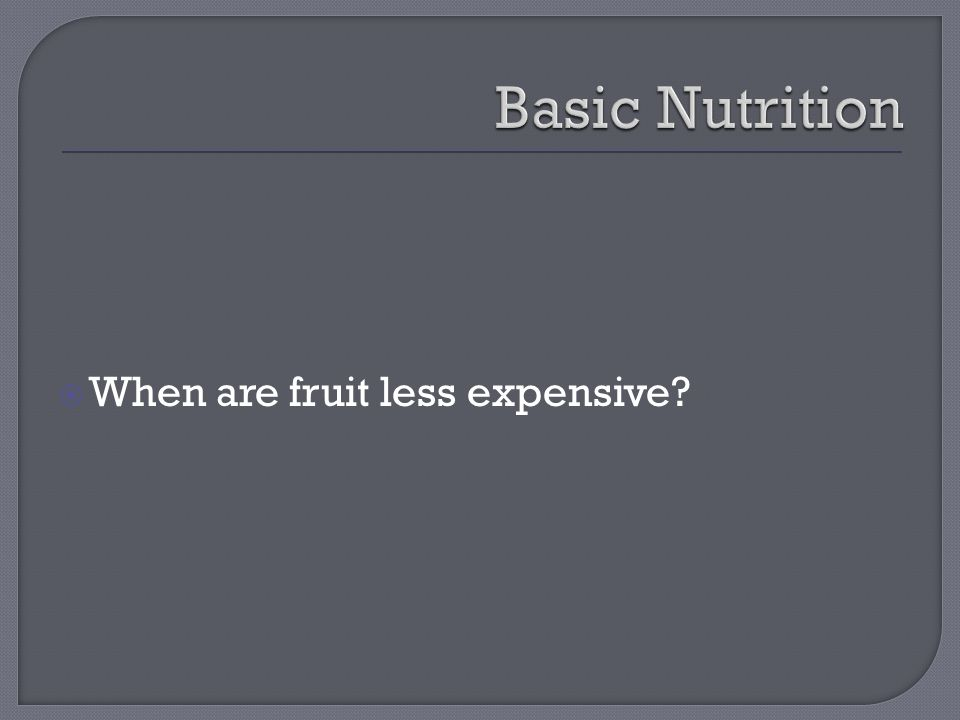  When are fruit less expensive