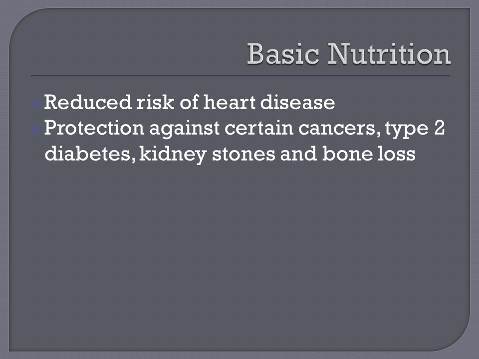  Reduced risk of heart disease  Protection against certain cancers, type 2 diabetes, kidney stones and bone loss