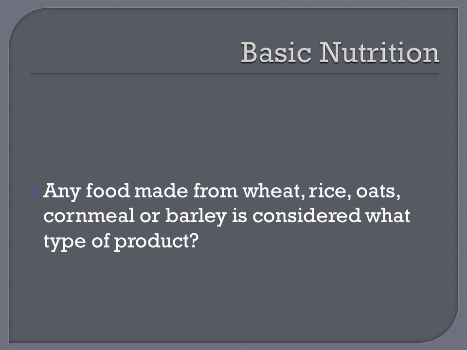  Any food made from wheat, rice, oats, cornmeal or barley is considered what type of product