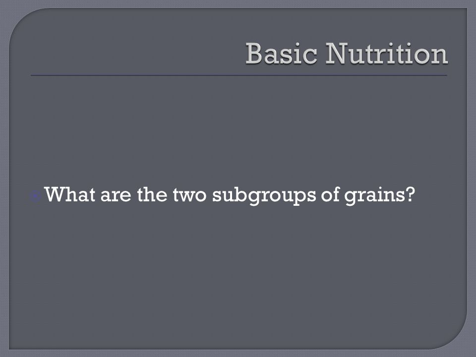  What are the two subgroups of grains
