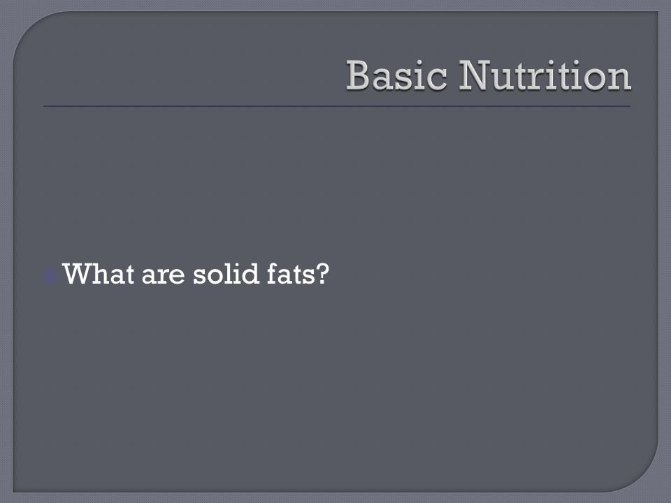  What are solid fats