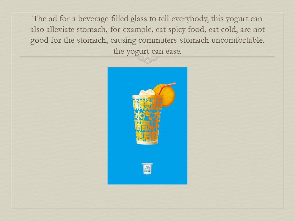 The ad for a beverage filled glass to tell everybody, this yogurt can also alleviate stomach, for example, eat spicy food, eat cold, are not good for the stomach, causing commuters stomach uncomfortable, the yogurt can ease.